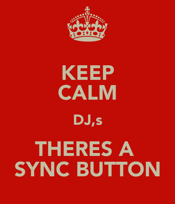 KEEP CALM DJ,s THERES A  SYNC BUTTON
