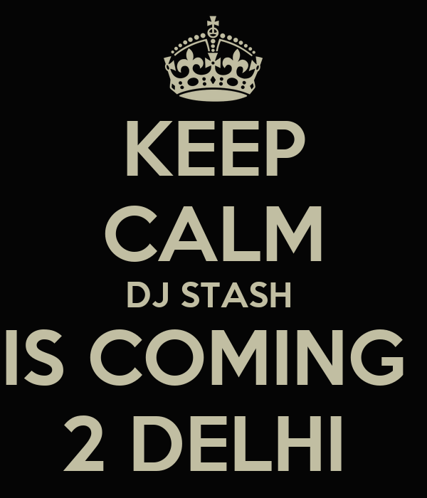 KEEP CALM DJ STASH  IS COMING  2 DELHI