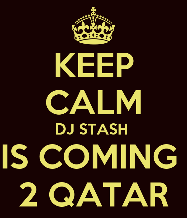 KEEP CALM DJ STASH  IS COMING  2 QATAR