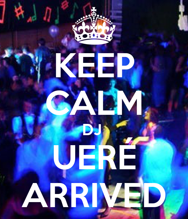 KEEP CALM DJ  UERÉ ARRIVED
