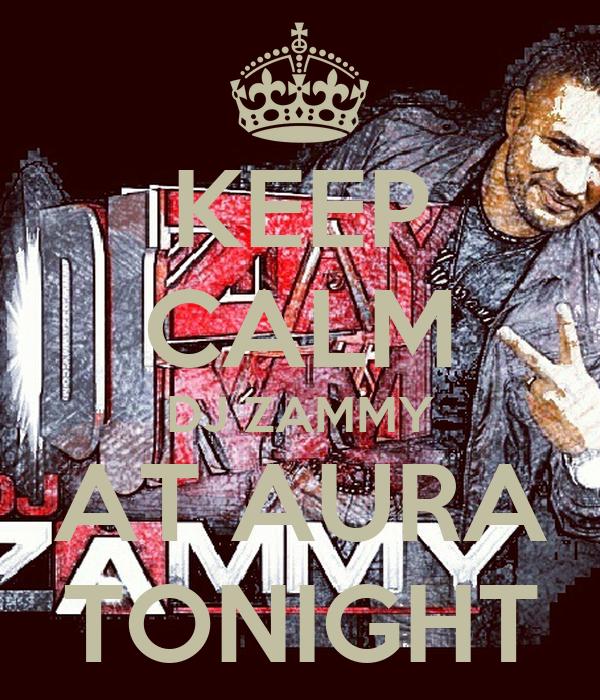 KEEP CALM DJ ZAMMY AT AURA TONIGHT