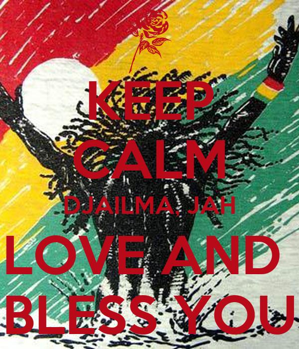 KEEP CALM DJAILMA, JAH LOVE AND  BLESS YOU