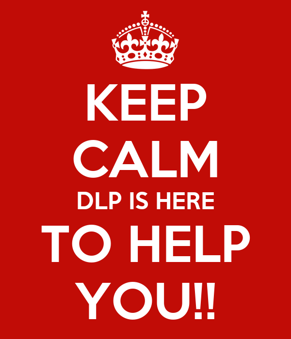 KEEP CALM DLP IS HERE TO HELP YOU!!