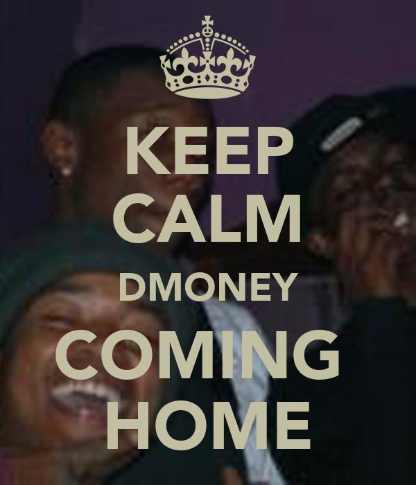 KEEP CALM DMONEY COMING  HOME