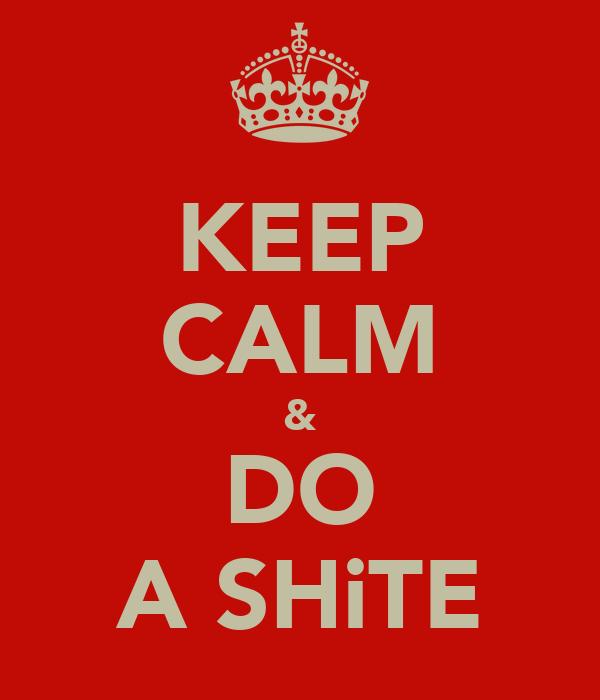 KEEP CALM & DO A SHiTE