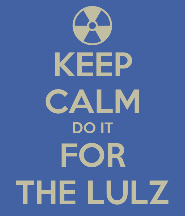 KEEP CALM DO IT FOR THE LULZ