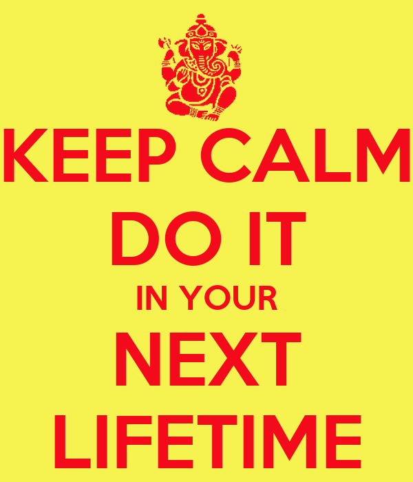 KEEP CALM DO IT IN YOUR NEXT LIFETIME