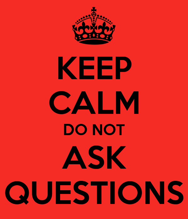 KEEP CALM DO NOT ASK QUESTIONS