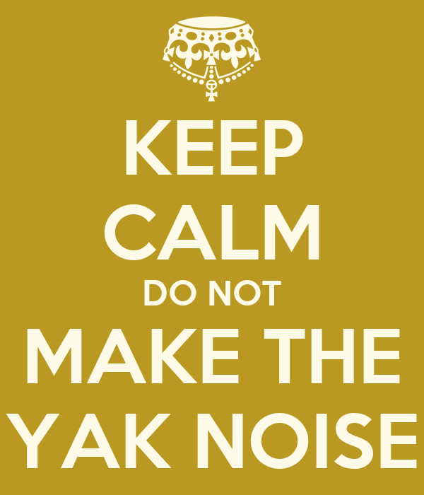 KEEP CALM DO NOT MAKE THE YAK NOISE