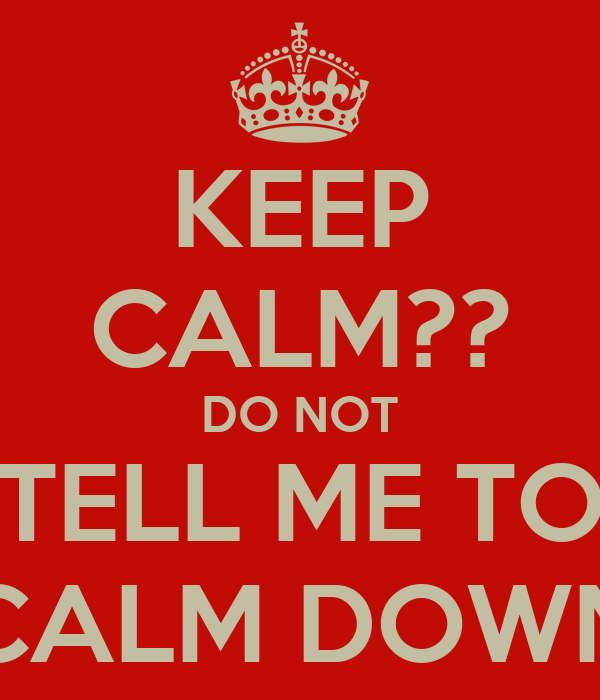 KEEP CALM?? DO NOT TELL ME TO CALM DOWN