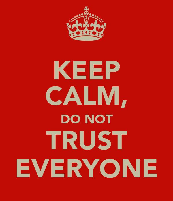 KEEP CALM, DO NOT TRUST EVERYONE