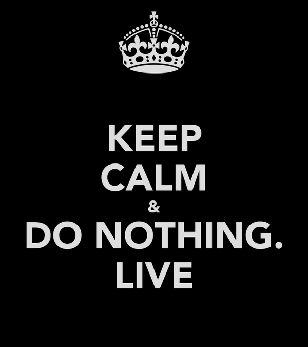 KEEP CALM & DO NOTHING. LIVE