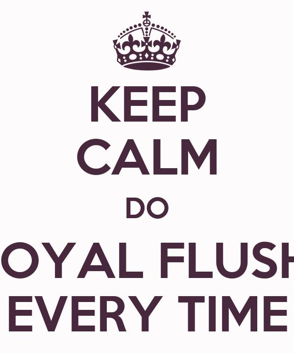 KEEP CALM DO ROYAL FLUSH  EVERY TIME