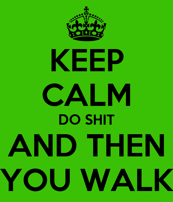 KEEP CALM DO SHIT AND THEN YOU WALK
