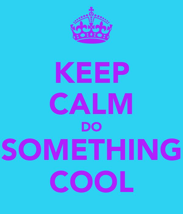KEEP CALM DO SOMETHING COOL