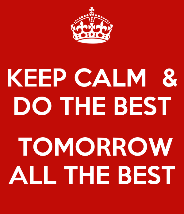 KEEP CALM  & DO THE BEST   TOMORROW ALL THE BEST