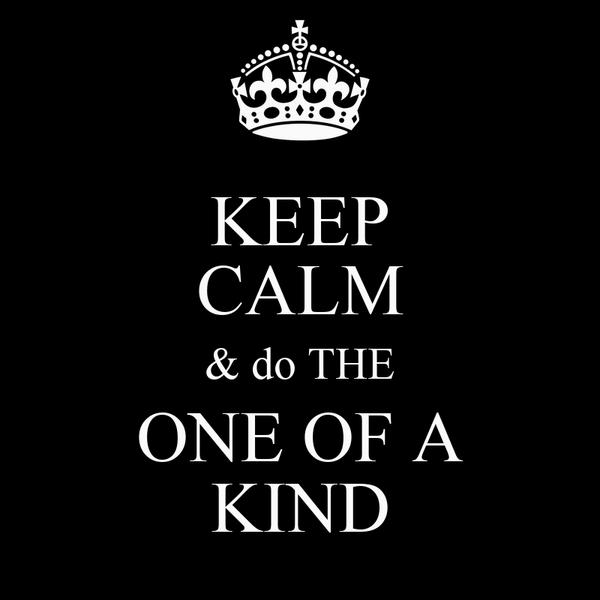 KEEP CALM & do THE ONE OF A KIND