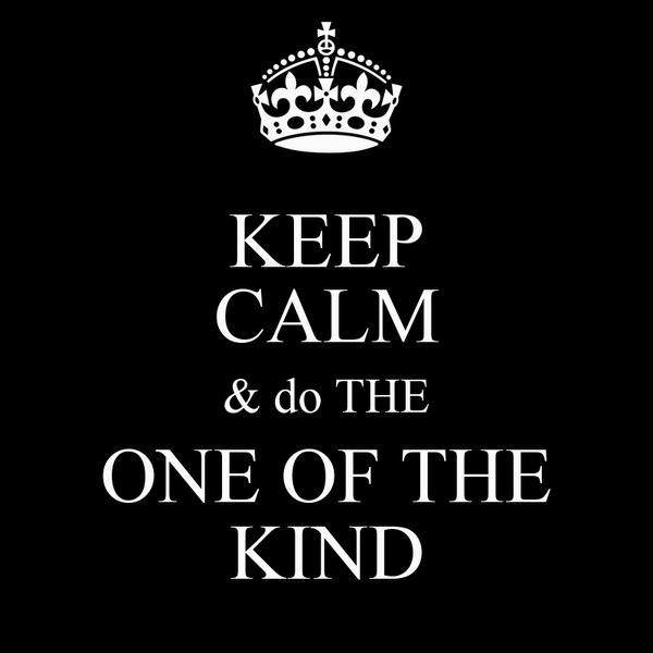 KEEP CALM & do THE ONE OF THE KIND