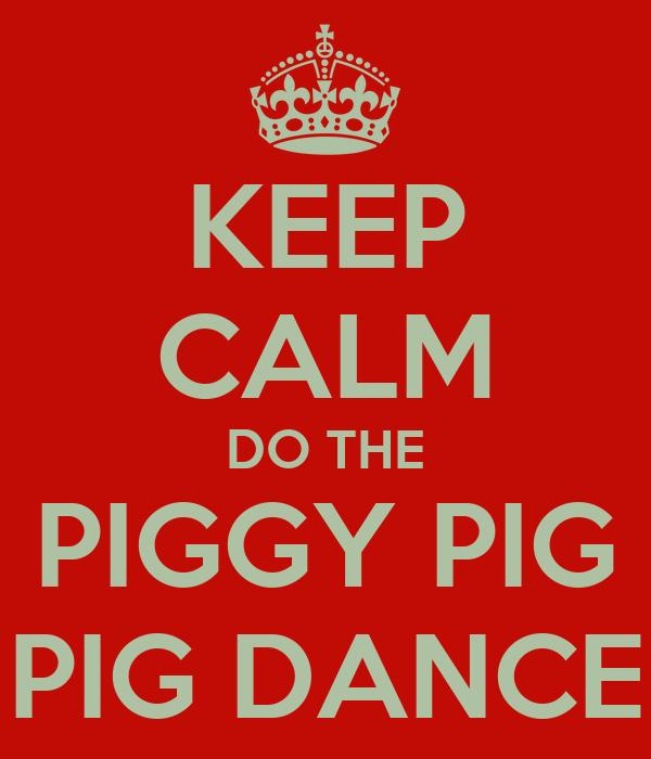 KEEP CALM DO THE PIGGY PIG PIG DANCE