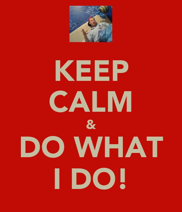 KEEP CALM & DO WHAT I DO!
