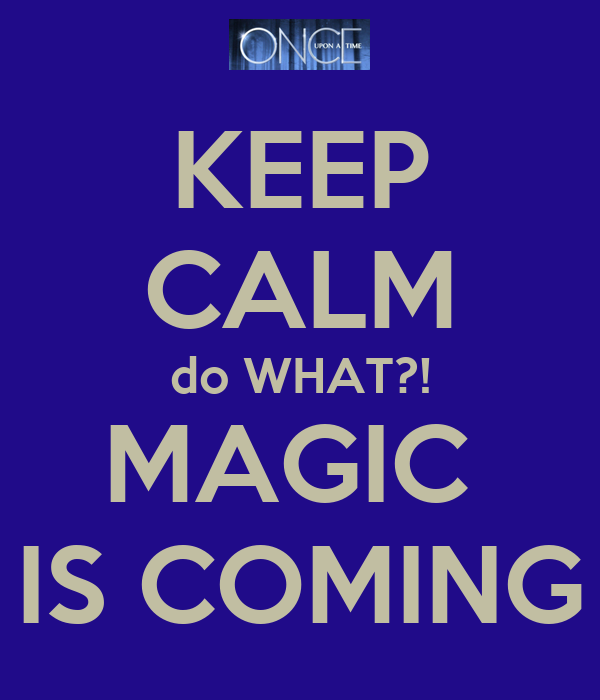 KEEP CALM do WHAT?! MAGIC  IS COMING