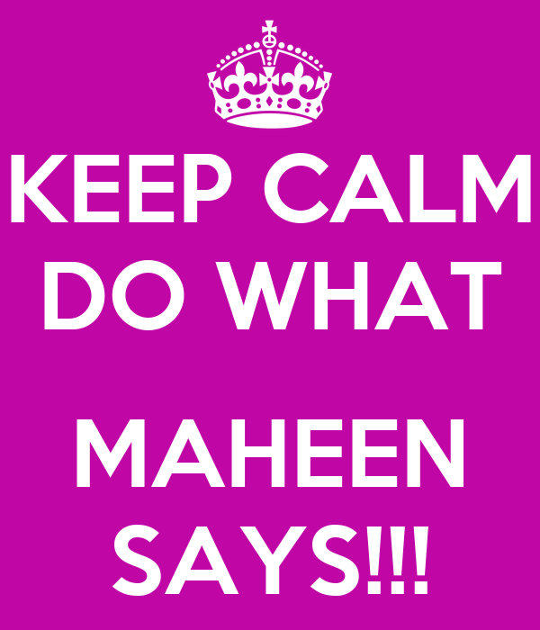 KEEP CALM DO WHAT  MAHEEN SAYS!!!