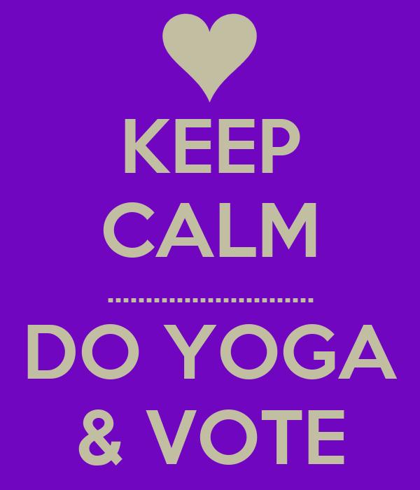 KEEP  CALM ........................... DO YOGA & VOTE
