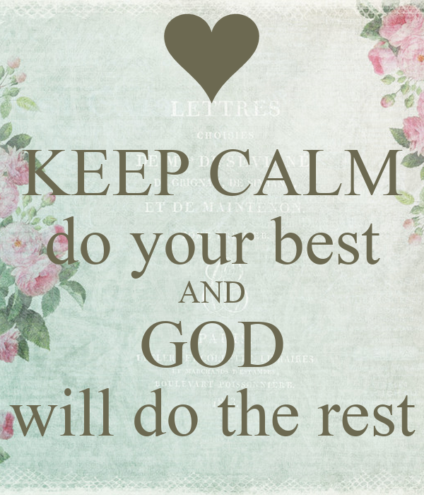 KEEP CALM do your best AND GOD will do the rest