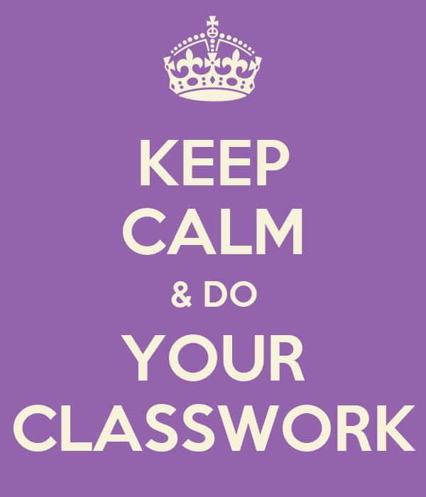 KEEP CALM & DO YOUR CLASSWORK