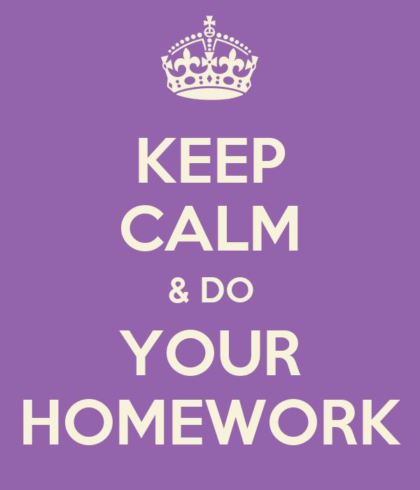 KEEP CALM & DO YOUR HOMEWORK