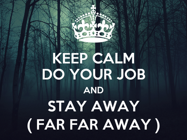 KEEP CALM DO YOUR JOB AND STAY AWAY ( FAR FAR AWAY )