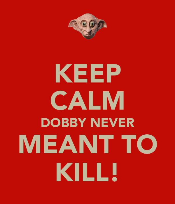 KEEP CALM DOBBY NEVER MEANT TO KILL!