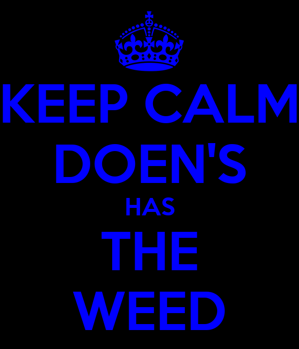 KEEP CALM DOEN'S HAS THE WEED