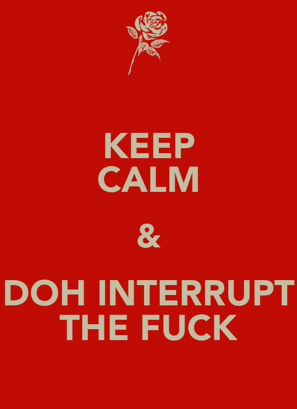 KEEP CALM & DOH INTERRUPT THE FUCK