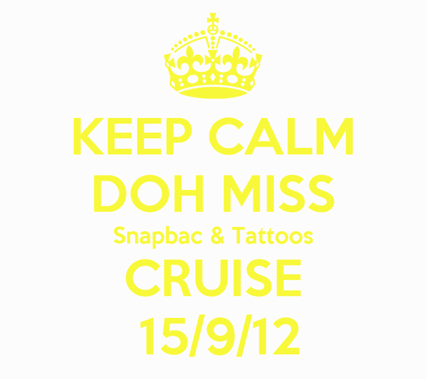 KEEP CALM DOH MISS Snapbac & Tattoos CRUISE  15/9/12