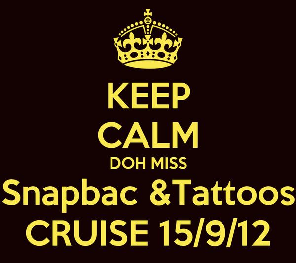 KEEP CALM DOH MISS Snapbac &Tattoos CRUISE 15/9/12