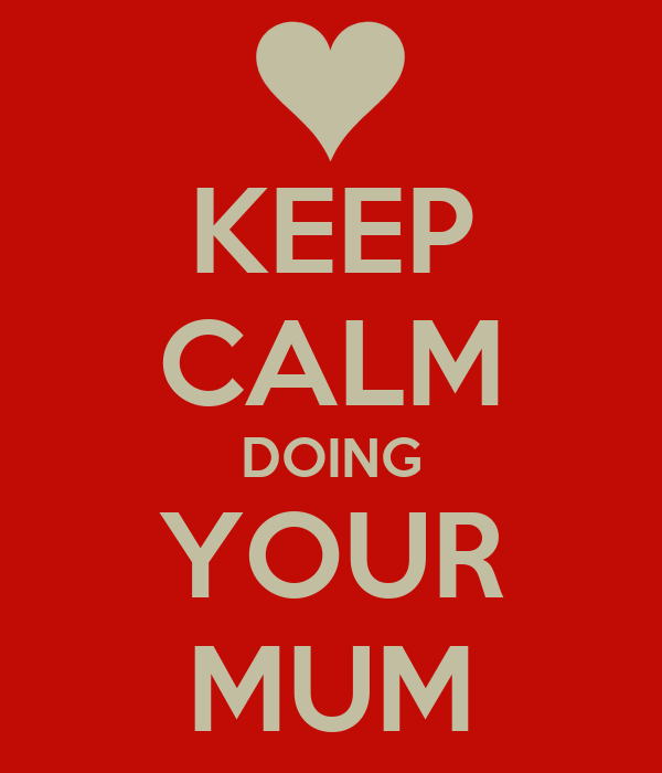 KEEP CALM DOING YOUR MUM