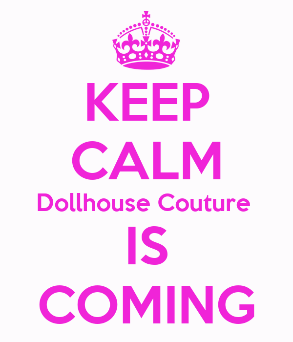 KEEP CALM Dollhouse Couture  IS COMING