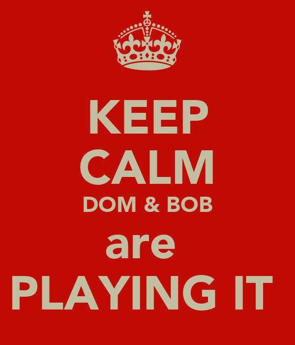 KEEP CALM DOM & BOB are  PLAYING IT