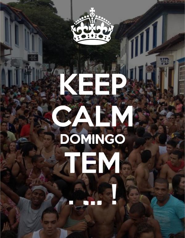 KEEP CALM DOMINGO TEM . . . !