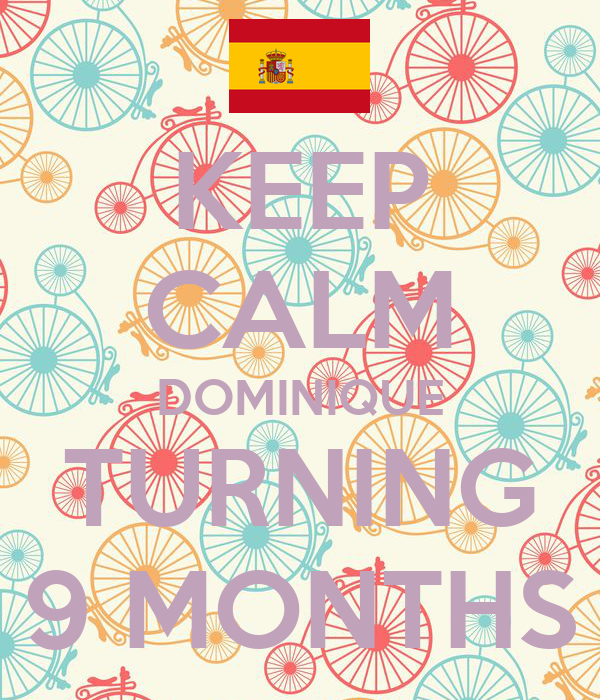 KEEP CALM DOMINIQUE TURNING 9 MONTHS