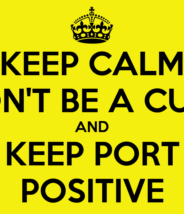 KEEP CALM DON'T BE A CUNT AND KEEP PORT POSITIVE