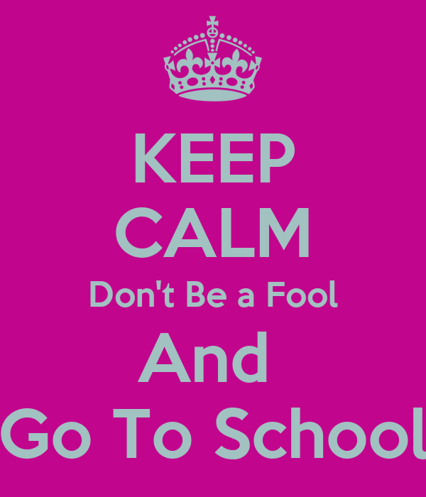 KEEP CALM Don't Be a Fool And  Go To School