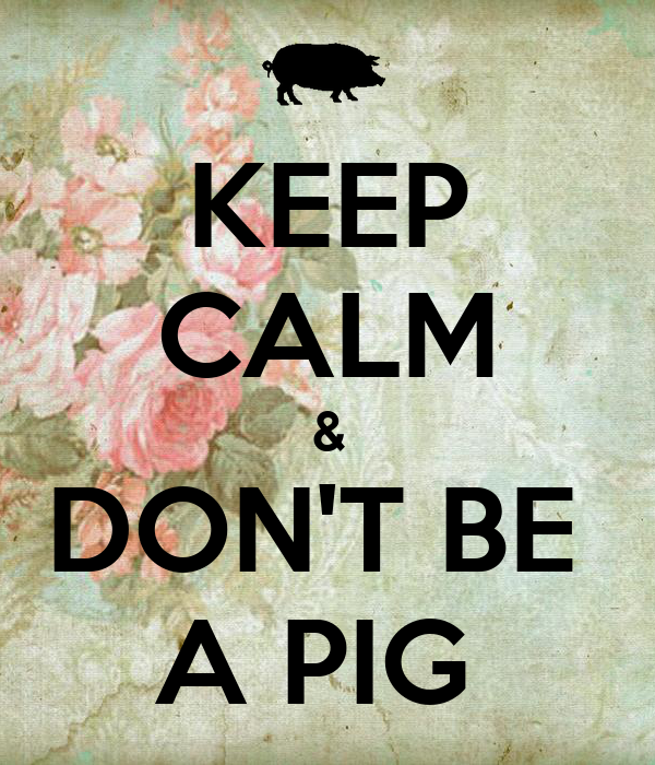KEEP CALM & DON'T BE  A PIG