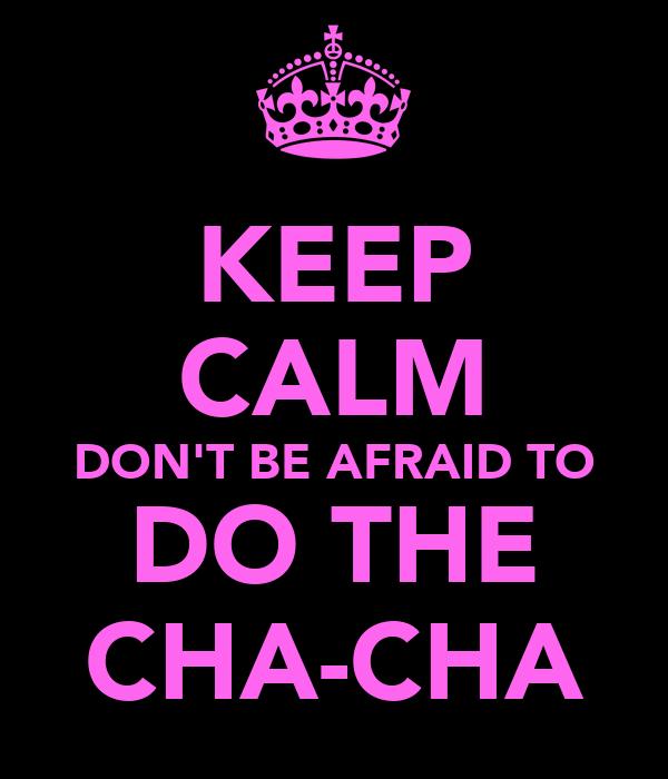 KEEP CALM DON'T BE AFRAID TO DO THE CHA-CHA