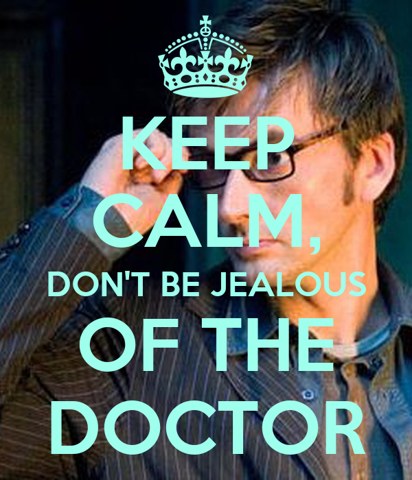 KEEP CALM, DON'T BE JEALOUS OF THE DOCTOR