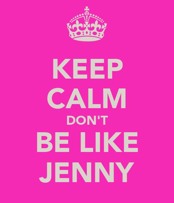KEEP CALM DON'T BE LIKE JENNY