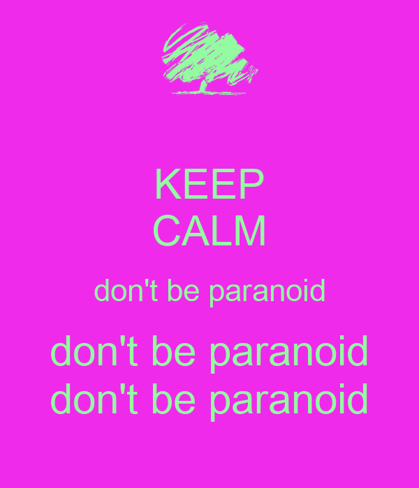 KEEP CALM don't be paranoid don't be paranoid don't be paranoid