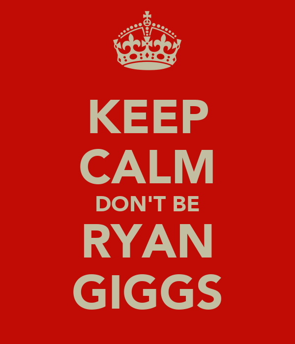 KEEP CALM DON'T BE RYAN GIGGS