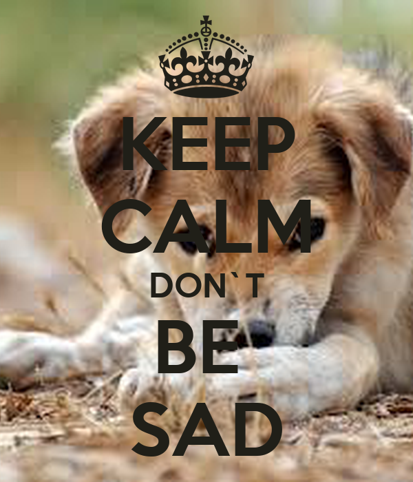 KEEP CALM DON`T BE  SAD